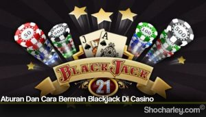 Aturan Dan Cara Bermain Blackjack Di Casino
