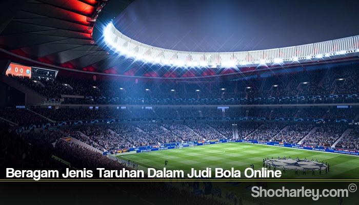 Beragam Jenis Taruhan Dalam Judi Bola Online