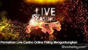 Permainan Live Casino Online Paling Menguntungkan