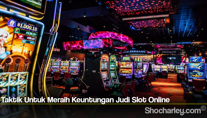 Taktik Untuk Meraih Keuntungan Judi Slot Online