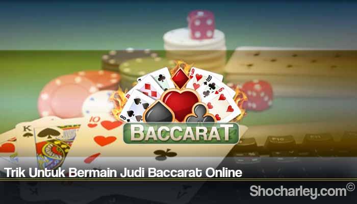 Trik Untuk Bermain Judi Baccarat Online