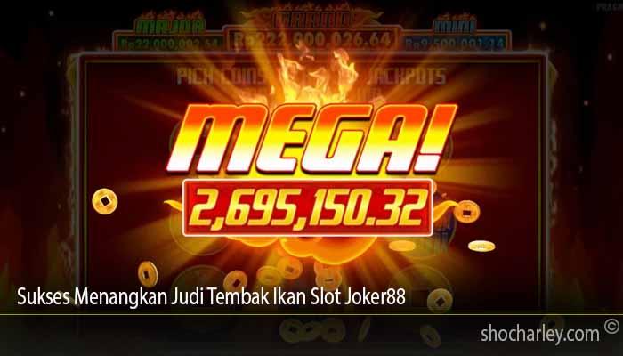 Sukses Menangkan Judi Tembak Ikan Slot Joker88